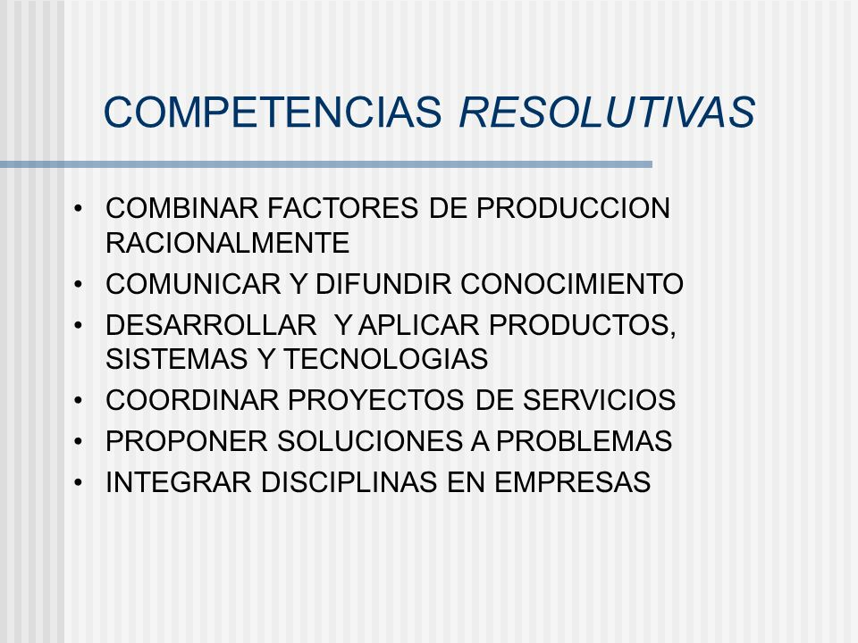 COMPETENCIAS RESOLUTIVAS COMBINAR FACTORES DE PRODUCCION RACIONALMENTE COMUNICAR Y DIFUNDIR CONOCIMIENTO DESARROLLAR Y APLICAR PRODUCTOS, SISTEMAS Y T