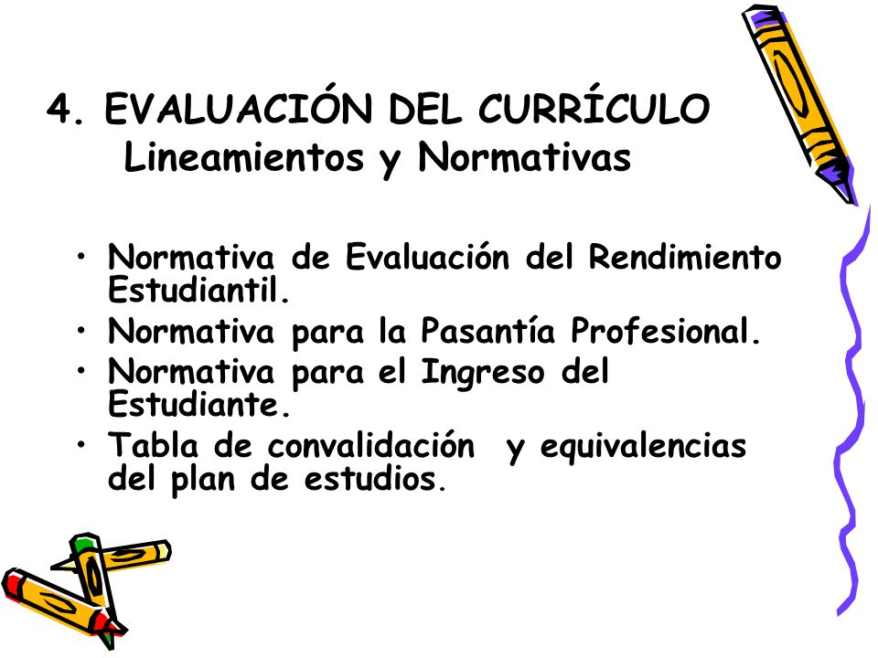 4. EVALUACIÓN DEL CURRÍCULO Lineamientos y Normativas Normativa de Evaluación del Rendimiento Estudiantil. Normativa para la Pasantía Profesional. Nor