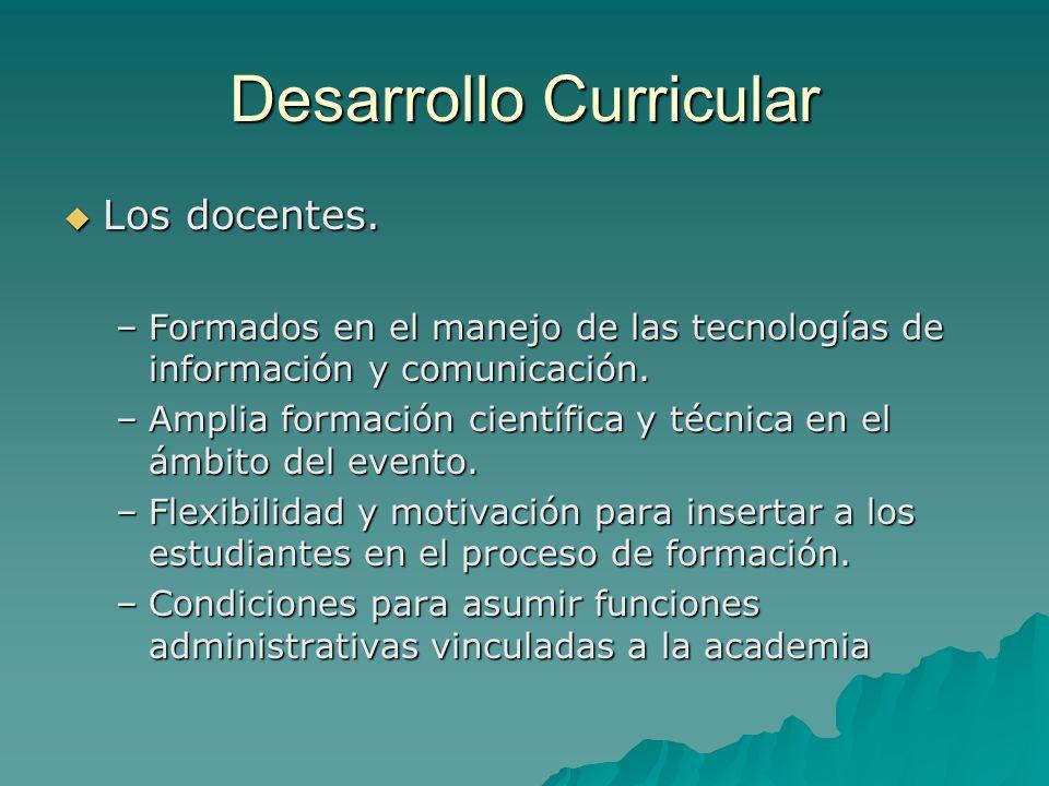 Desarrollo Curricular Los docentes. Los docentes. –Formados en el manejo de las tecnologías de información y comunicación. –Amplia formación científic