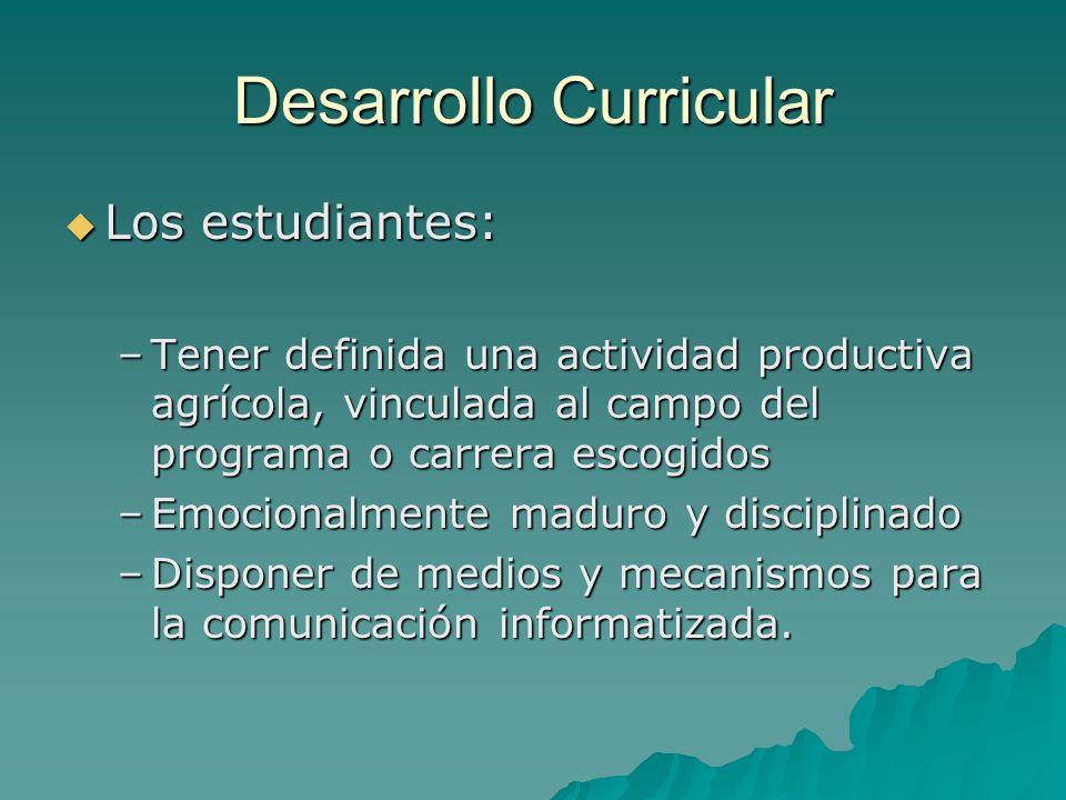 Desarrollo Curricular Los estudiantes: Los estudiantes: –Tener definida una actividad productiva agrícola, vinculada al campo del programa o carrera e