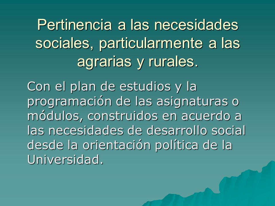 Pertinencia a las necesidades sociales, particularmente a las agrarias y rurales. Con el plan de estudios y la programación de las asignaturas o módul