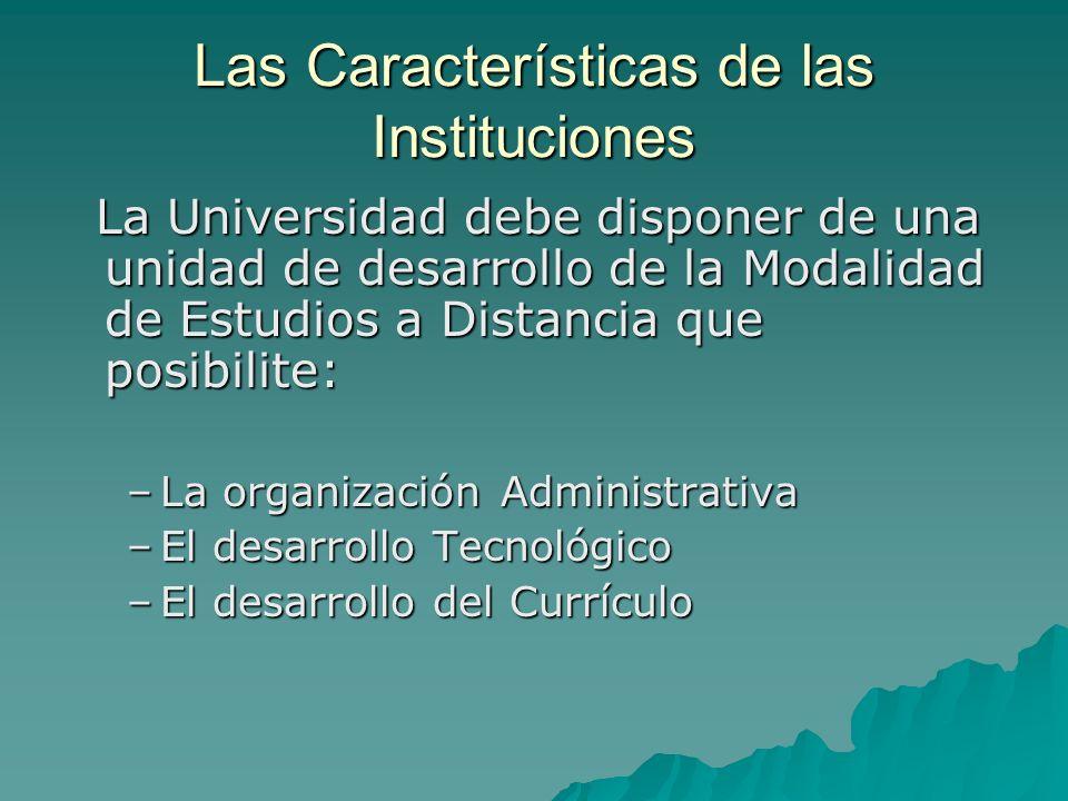 Las Características de las Instituciones La Universidad debe disponer de una unidad de desarrollo de la Modalidad de Estudios a Distancia que posibili