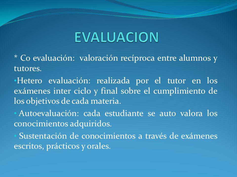 * Co evaluación: valoración recíproca entre alumnos y tutores. Hetero evaluación: realizada por el tutor en los exámenes inter ciclo y final sobre el
