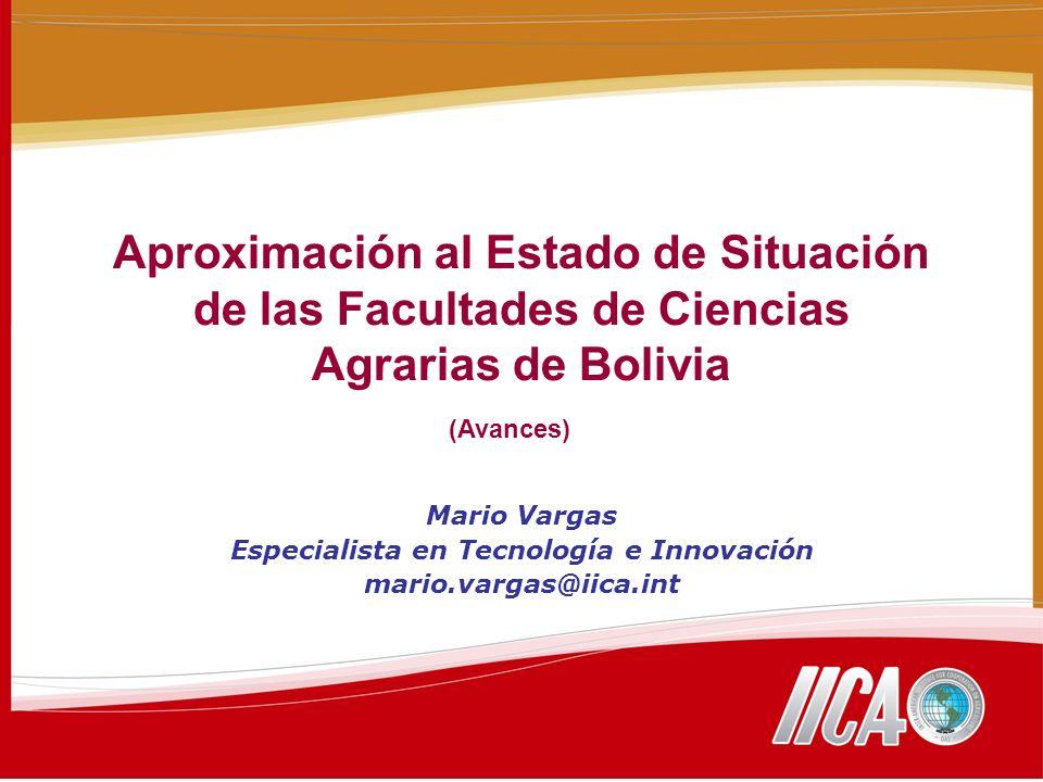 Aproximación al Estado de Situación de las Facultades de Ciencias Agrarias de Bolivia Mario Vargas Especialista en Tecnología e Innovación mario.vargas@iica.int (Avances)