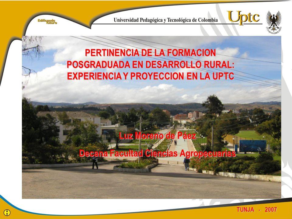 TUNJA - 2007 PERTINENCIA DE LA FORMACION POSGRADUADA EN DESARROLLO RURAL: EXPERIENCIA Y PROYECCION EN LA UPTC Luz Moreno de Páez Decana Facultad Cienc