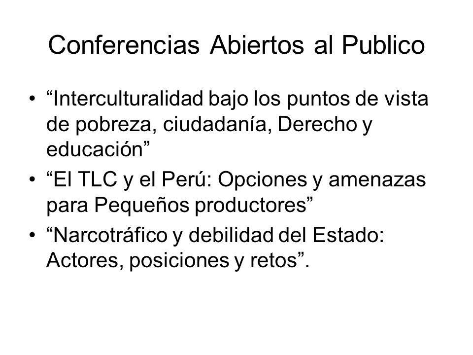 Conferencias Abiertos al Publico Interculturalidad bajo los puntos de vista de pobreza, ciudadanía, Derecho y educación El TLC y el Perú: Opciones y amenazas para Pequeños productores Narcotráfico y debilidad del Estado: Actores, posiciones y retos.