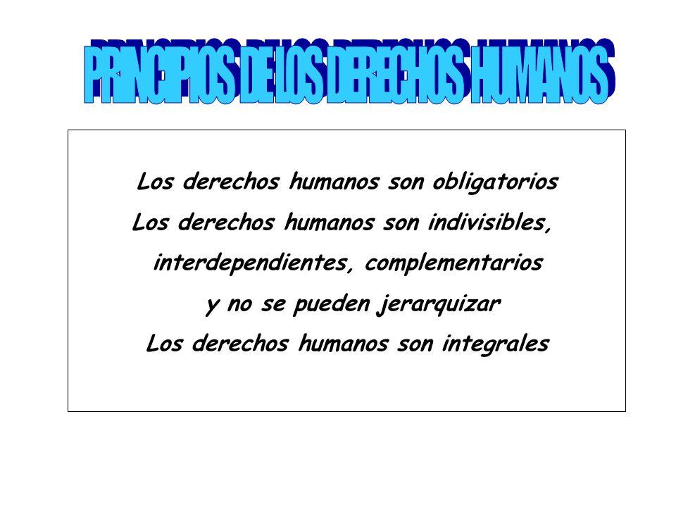 Los derechos humanos son obligatorios Los derechos humanos son indivisibles, interdependientes, complementarios y no se pueden jerarquizar Los derechos humanos son integrales