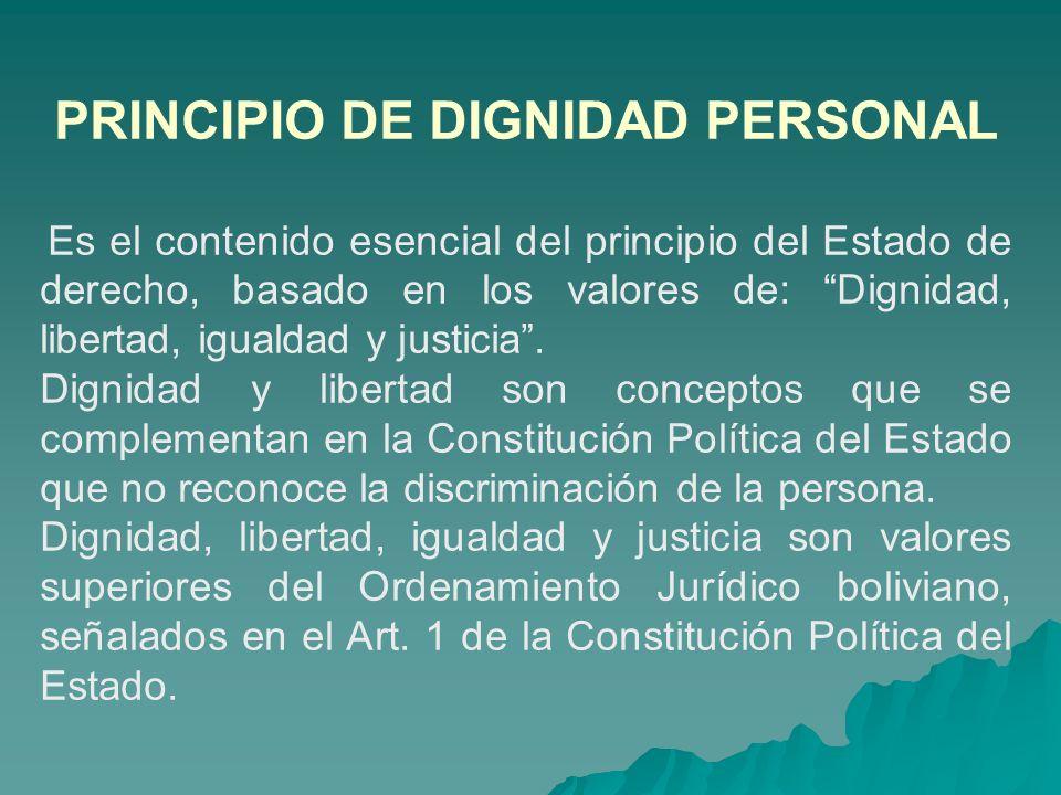 PRINCIPIO DE DIGNIDAD PERSONAL Es el contenido esencial del principio del Estado de derecho, basado en los valores de: Dignidad, libertad, igualdad y