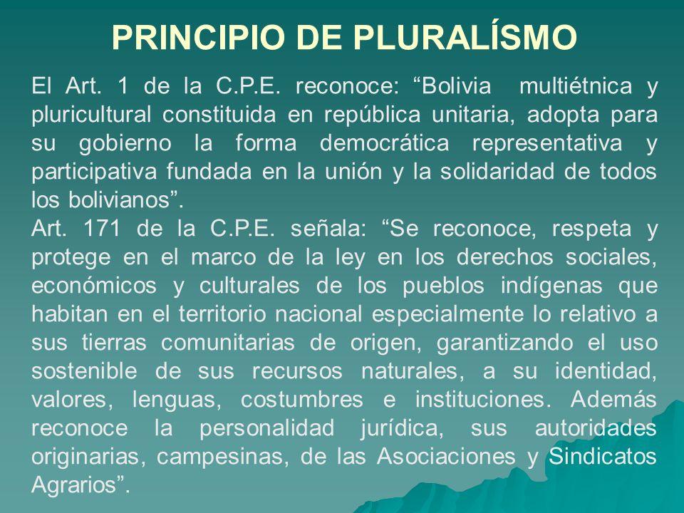 PRINCIPIO DE PLURALÍSMO El Art. 1 de la C.P.E. reconoce: Bolivia multiétnica y pluricultural constituida en república unitaria, adopta para su gobiern