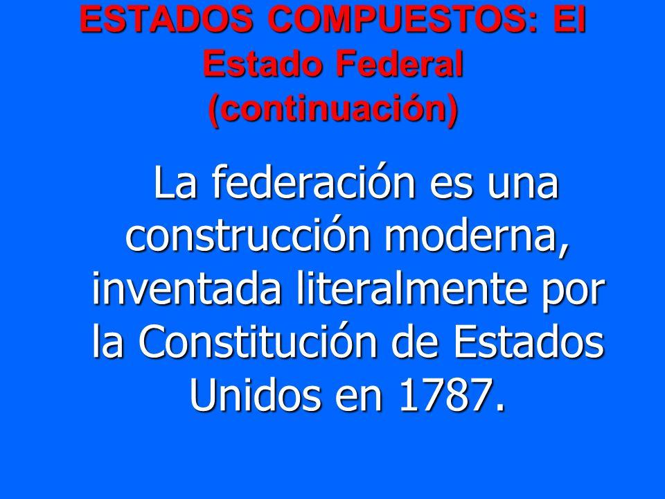 ESTADOS COMPUESTOS: El Estado Federal (continuación) La federación es una construcción moderna, inventada literalmente por la Constitución de Estados