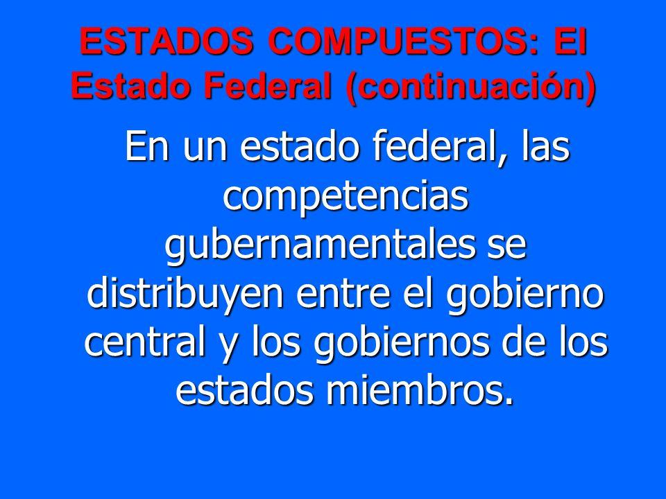 ESTADOS COMPUESTOS: El Estado Federal (continuación) En un estado federal, las competencias gubernamentales se distribuyen entre el gobierno central y