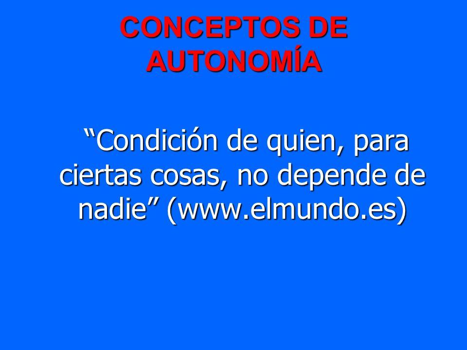CONCEPTOS DE AUTONOMÍA Condición de quien, para ciertas cosas, no depende de nadie (www.elmundo.es) Condición de quien, para ciertas cosas, no depende