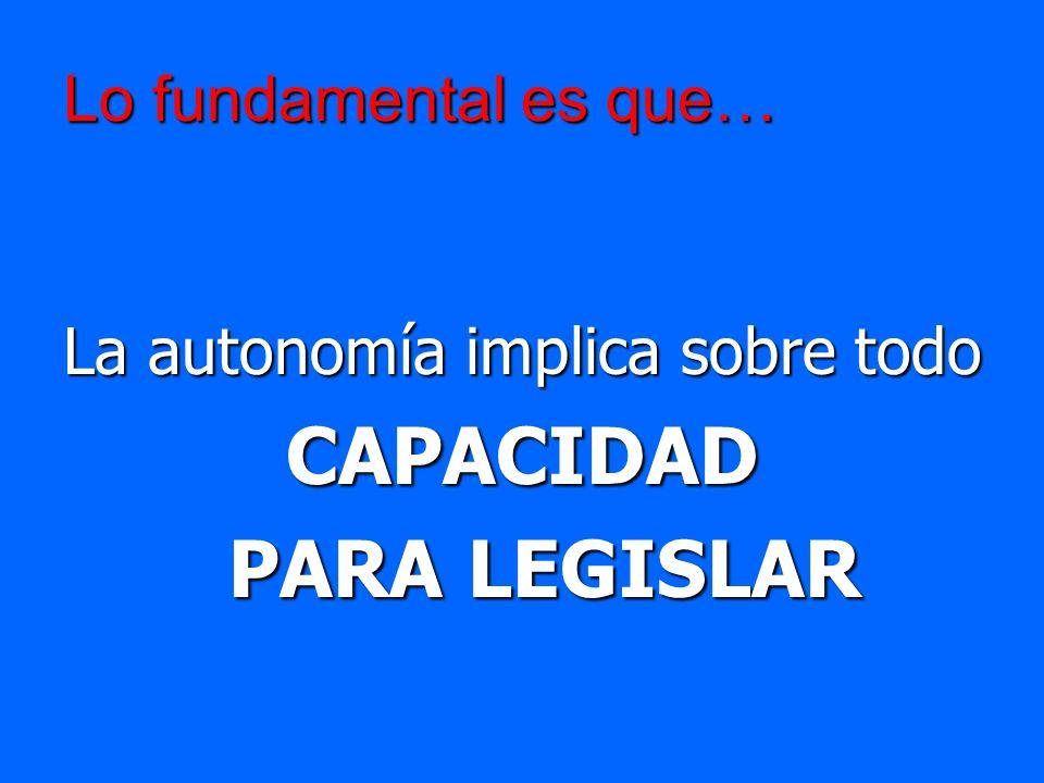 Lo fundamental es que… La autonomía implica sobre todo CAPACIDAD PARA LEGISLAR PARA LEGISLAR