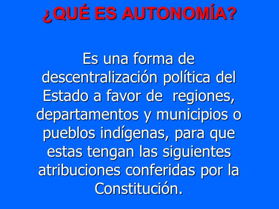 ¿QUÉ ES AUTONOMÍA? Es una forma de descentralización política del Estado a favor de regiones, departamentos y municipios o pueblos indígenas, para que