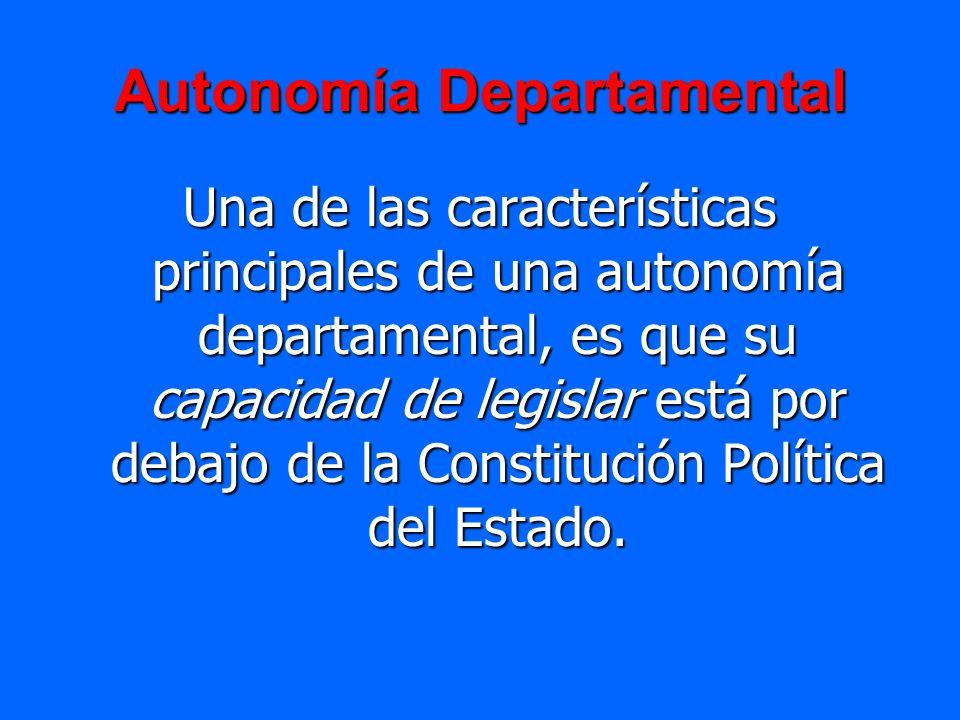 Autonomía Departamental Una de las características principales de una autonomía departamental, es que su capacidad de legislar está por debajo de la C