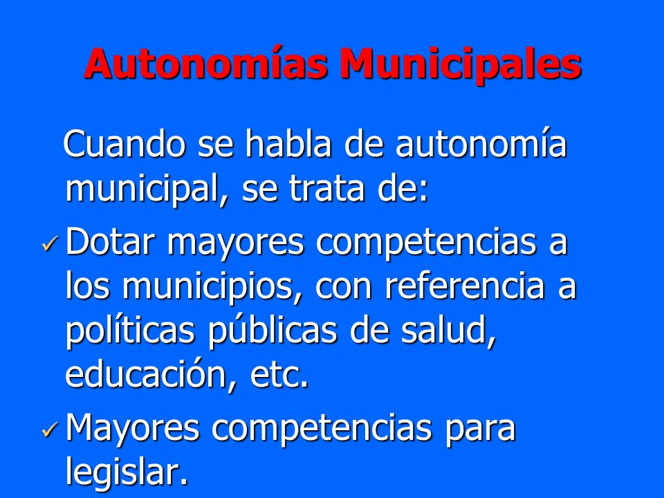 Autonomías Municipales Cuando se habla de autonomía municipal, se trata de: Cuando se habla de autonomía municipal, se trata de: Dotar mayores compete