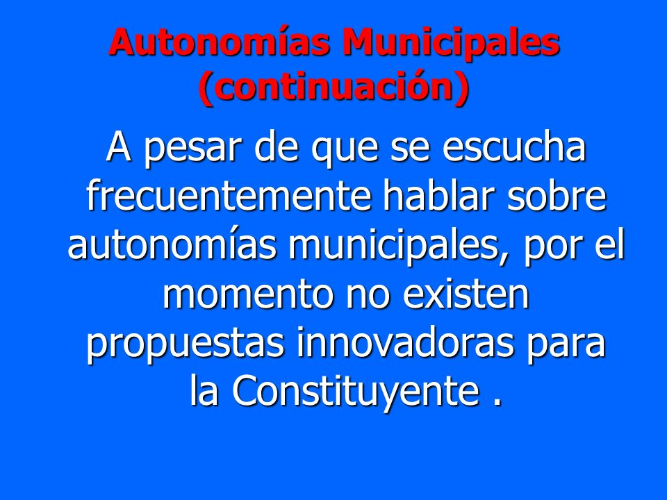 Autonomías Municipales (continuación) A pesar de que se escucha frecuentemente hablar sobre autonomías municipales, por el momento no existen propuest