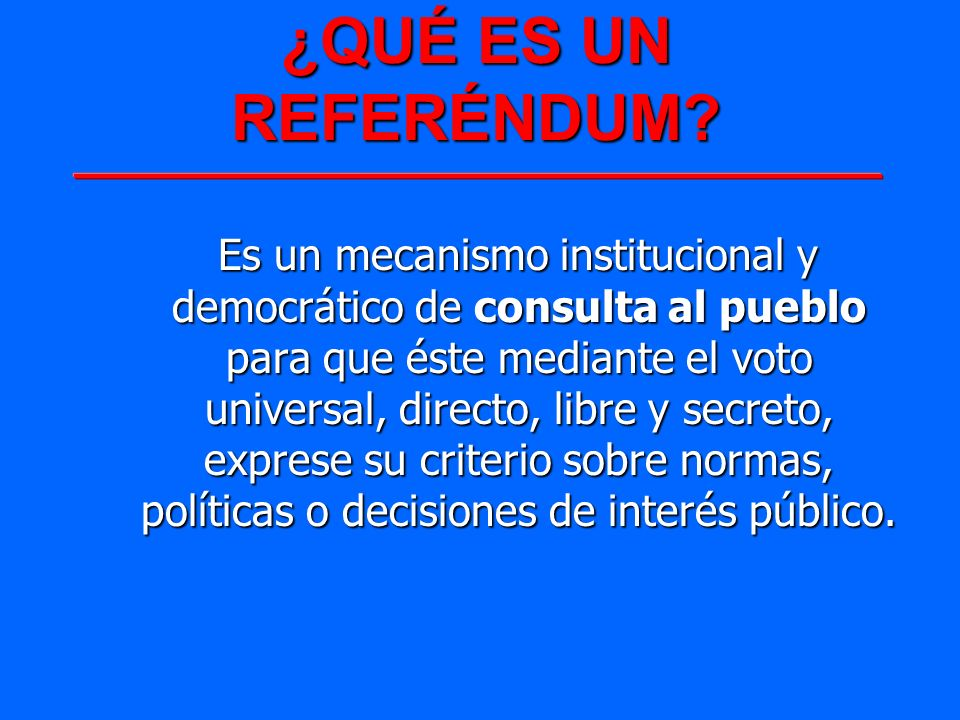 ¿QUÉ ES UN REFERÉNDUM? Es un mecanismo institucional y democrático de consulta al pueblo para que éste mediante el voto universal, directo, libre y se