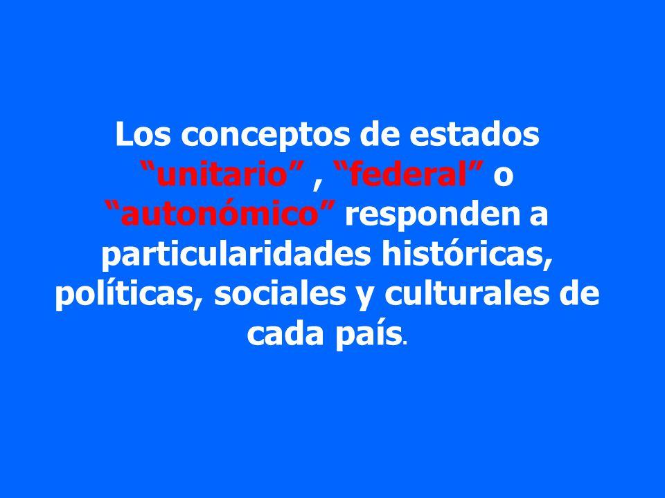 Los conceptos de estados unitario, federal o autonómico responden a particularidades históricas, políticas, sociales y culturales de cada país.