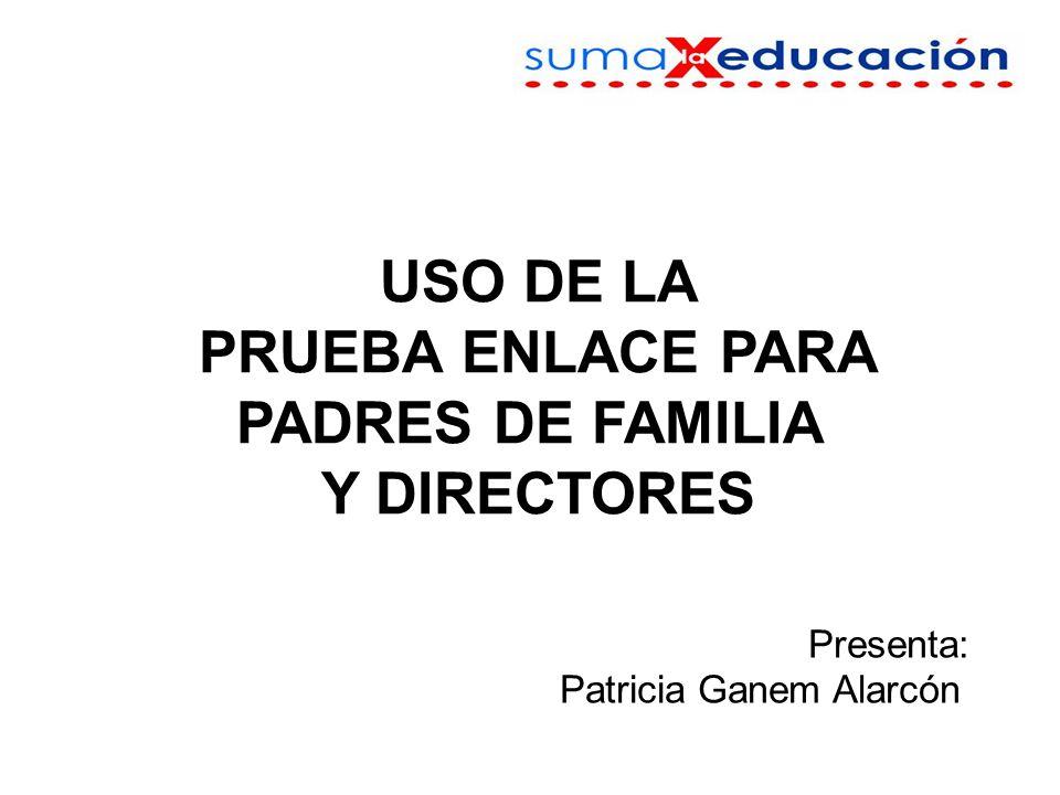 USO DE LA PRUEBA ENLACE PARA PADRES DE FAMILIA Y DIRECTORES Presenta: Patricia Ganem Alarcón