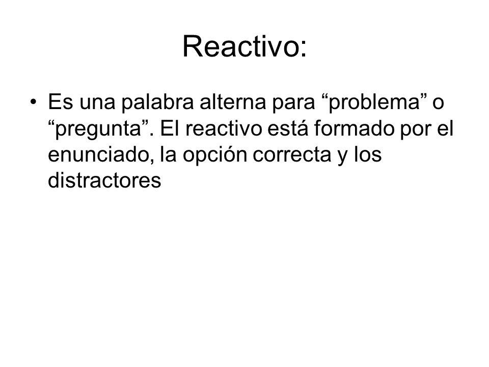 Reactivo: Es una palabra alterna para problema o pregunta. El reactivo está formado por el enunciado, la opción correcta y los distractores