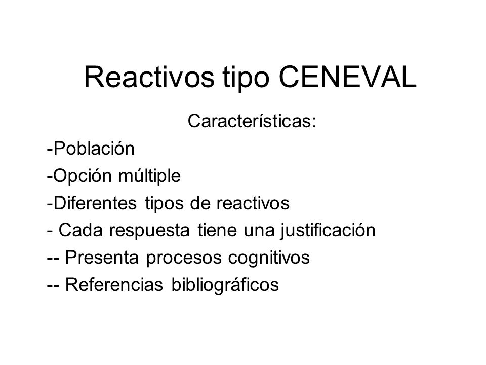 Reactivos tipo CENEVAL Características: -Población -Opción múltiple -Diferentes tipos de reactivos - Cada respuesta tiene una justificación -- Present
