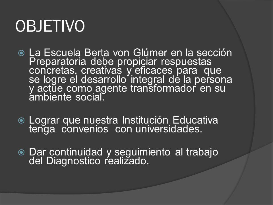 OBJETIVO La Escuela Berta von Glúmer en la sección Preparatoria debe propiciar respuestas concretas, creativas y eficaces para que se logre el desarro
