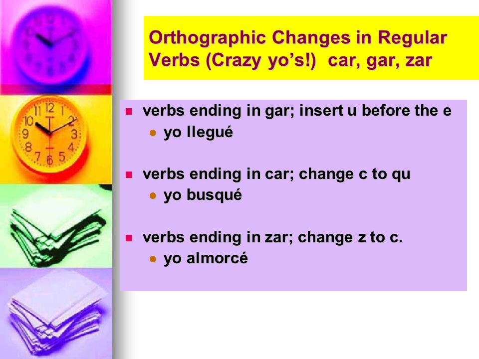 Orthographic Changes in Regular Verbs (Crazy yos!) car, gar, zar verbs ending in gar; insert u before the e verbs ending in gar; insert u before the e yo llegué yo llegué verbs ending in car; change c to qu verbs ending in car; change c to qu yo busqué yo busqué verbs ending in zar; change z to c.