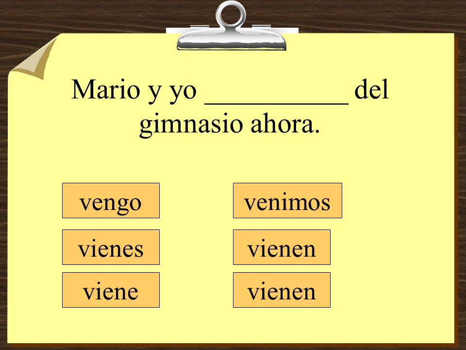 Mario y yo __________ del gimnasio ahora. vengo vienes viene venimos vienen