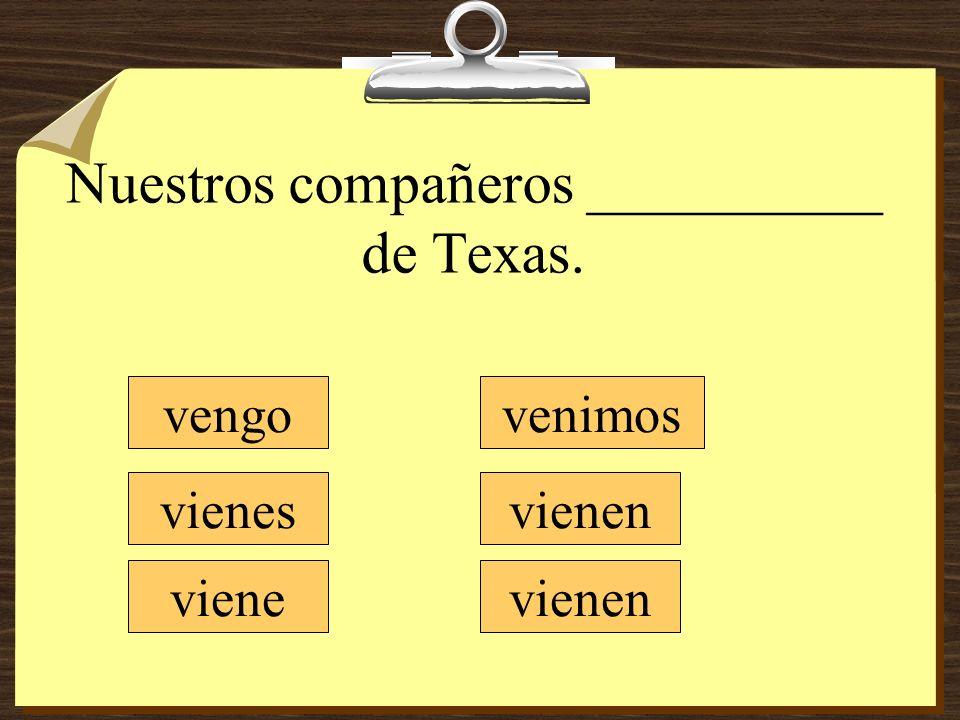 Nuestros compañeros __________ de Texas. vengo vienes viene venimos vienen