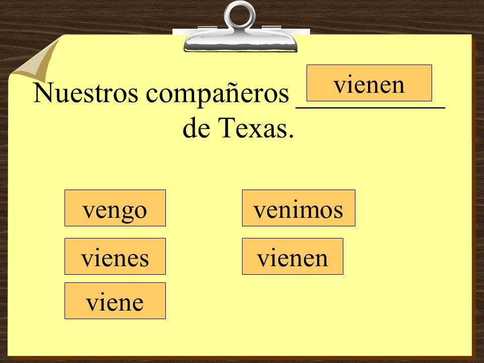 Nuestros compañeros __________ de Texas. vengo vienes viene vienen venimos