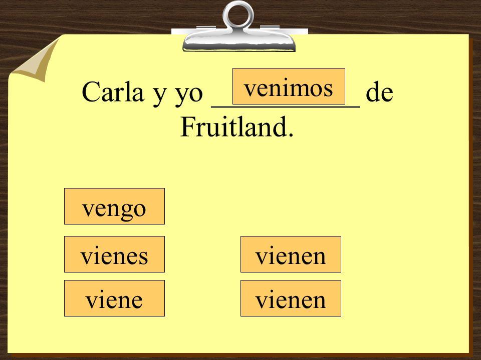 Carla y yo __________ de Fruitland. vengo vienes viene venimos vienen