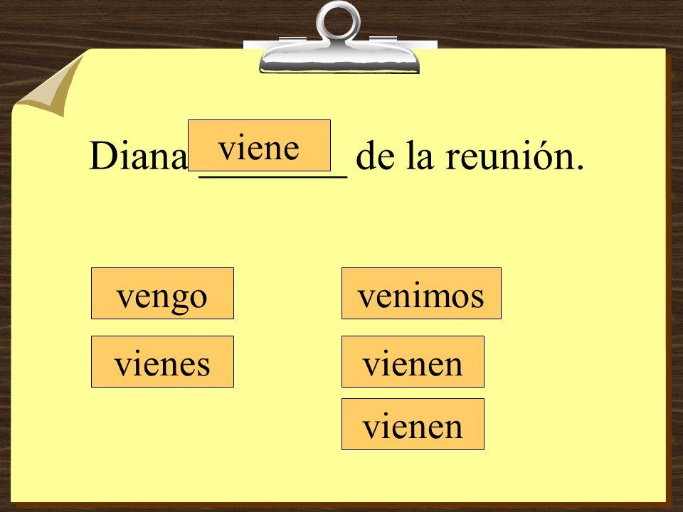 Diana _______ de la reunión. vengo vienes viene venimos vienen