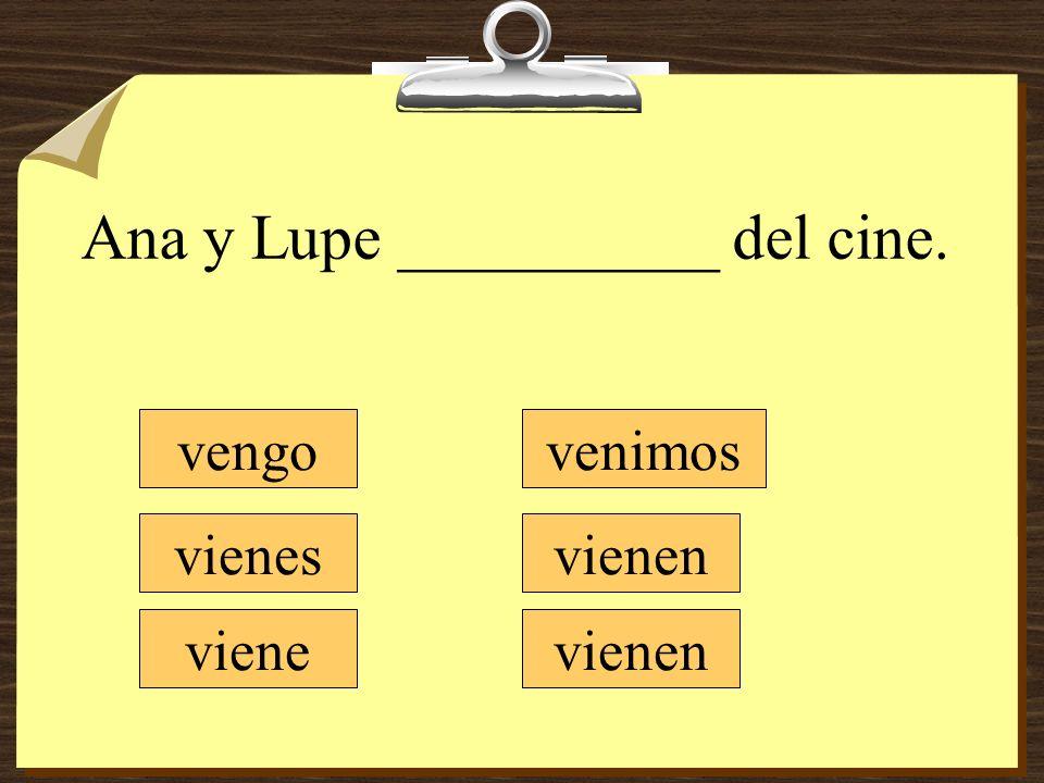 Ana y Lupe __________ del cine. vengo vienes viene venimos vienen