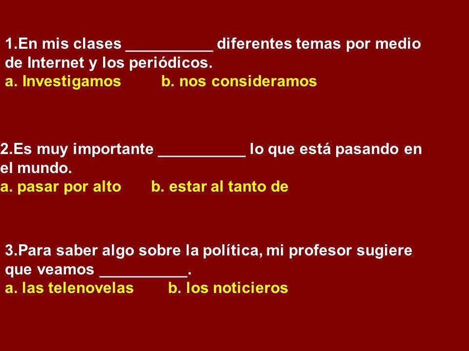 1.En mis clases __________ diferentes temas por medio de Internet y los periódicos. a.Investigamos b. nos consideramos 2.Es muy importante __________
