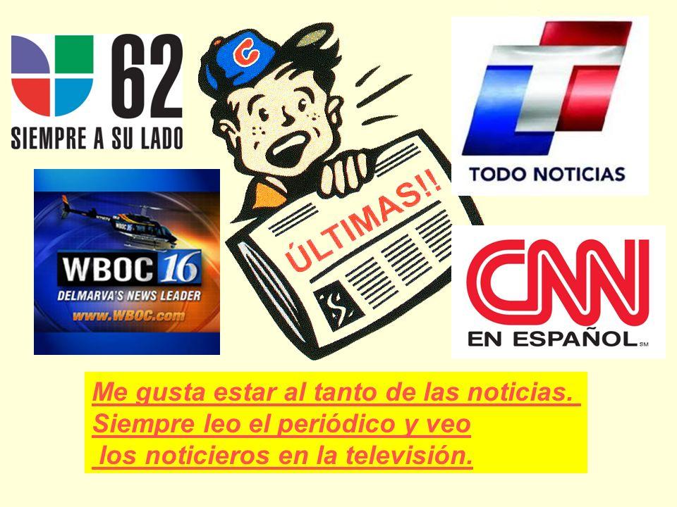 Me gusta estar al tanto de las noticias. Siempre leo el periódico y veo los noticieros en la televisión.