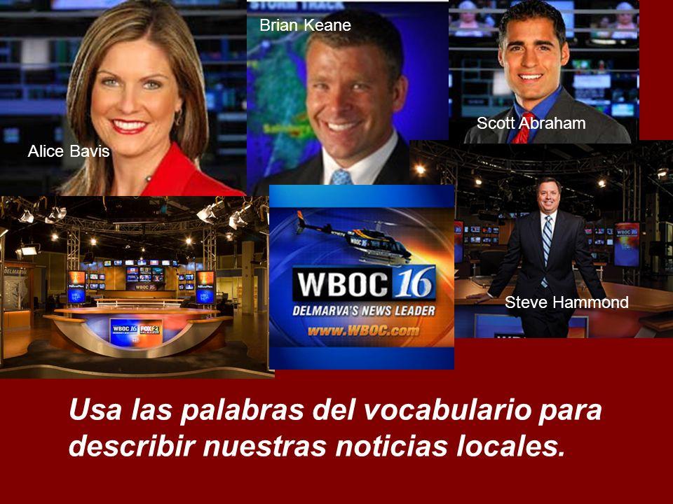 Usa las palabras del vocabulario para describir nuestras noticias locales. Alice Bavis Brian Keane Scott Abraham Steve Hammond