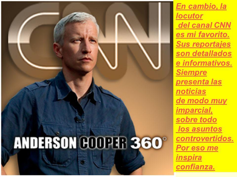 En cambio, la locutor del canal CNN es mi favorito. Sus reportajes son detallados e informativos. Siempre presenta las noticias de modo muy imparcial,