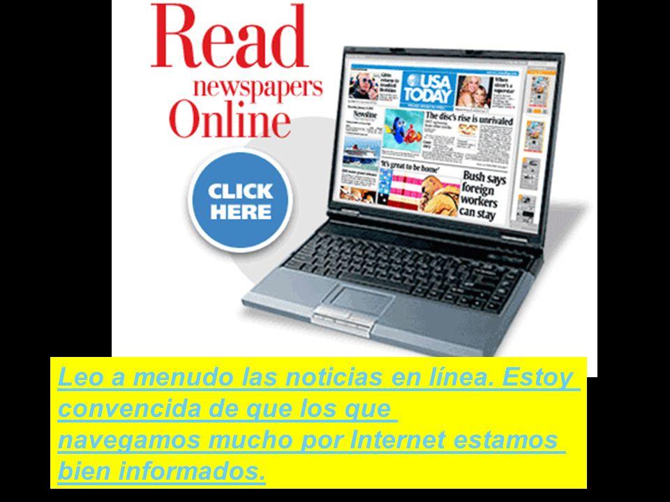 Leo a menudo las noticias en línea. Estoy convencida de que los que navegamos mucho por Internet estamos bien informados.