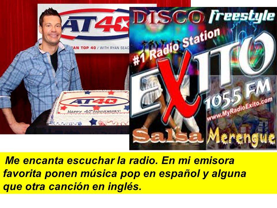 Me encanta escuchar la radio. En mi emisora favorita ponen música pop en español y alguna que otra canción en inglés.