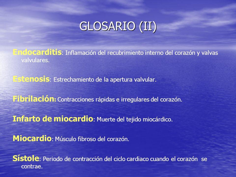 GLOSARIO (II) Endocarditis : Inflamación del recubrimiento interno del corazón y valvas valvulares. Estenosis : Estrechamiento de la apertura valvular