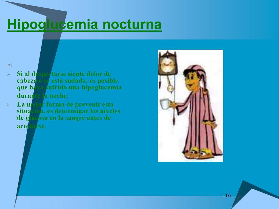 116 Hipoglucemia nocturna Si al despertarse siente dolor de cabeza o se está sudado, es posible que haya sufrido una hipoglucemia durante la noche. La