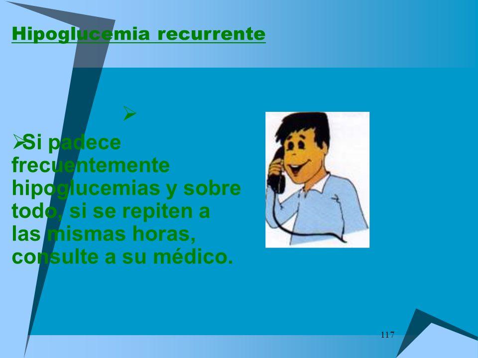 117 Hipoglucemia recurrente Si padece frecuentemente hipoglucemias y sobre todo, si se repiten a las mismas horas, consulte a su médico.