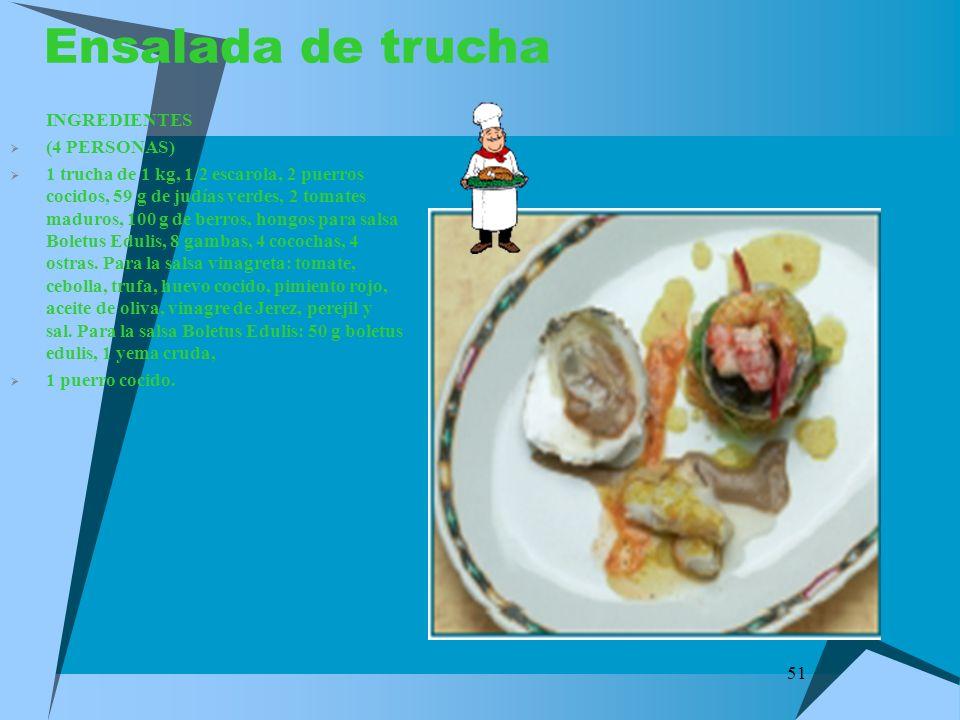 51 Ensalada de trucha INGREDIENTES (4 PERSONAS) 1 trucha de 1 kg, 1/2 escarola, 2 puerros cocidos, 59 g de judías verdes, 2 tomates maduros, 100 g de