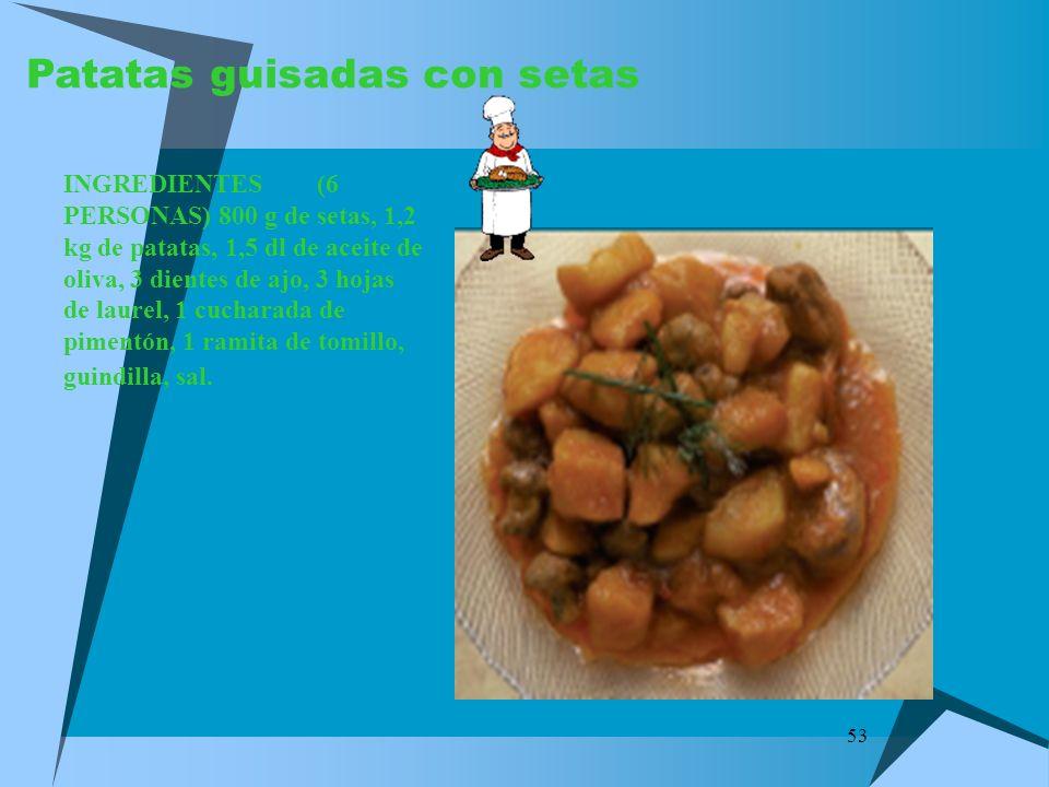 53 Patatas guisadas con setas INGREDIENTES (6 PERSONAS) 800 g de setas, 1,2 kg de patatas, 1,5 dl de aceite de oliva, 3 dientes de ajo, 3 hojas de lau