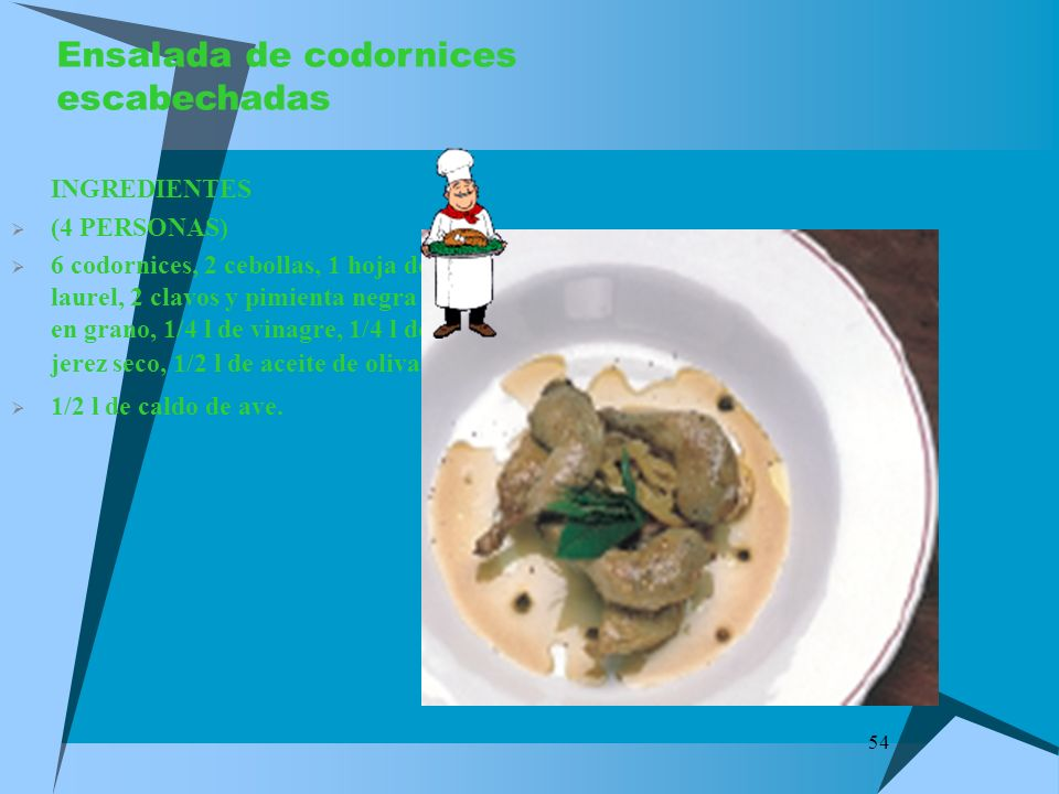 54 Ensalada de codornices escabechadas INGREDIENTES (4 PERSONAS) 6 codornices, 2 cebollas, 1 hoja de laurel, 2 clavos y pimienta negra en grano, 1/4 l