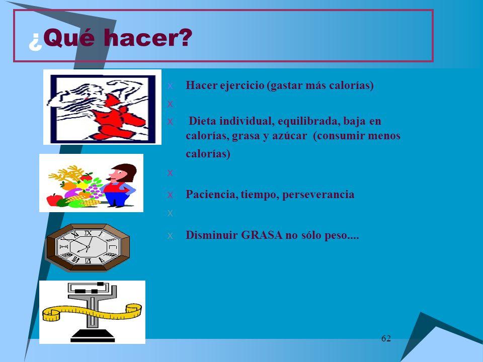 62 ¿Qué hacer? X Hacer ejercicio (gastar más calorías) X X Dieta individual, equilibrada, baja en calorías, grasa y azúcar (consumir menos calorías) X