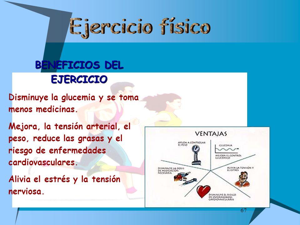 67 BENEFICIOS DEL EJERCICIO Disminuye la glucemia y se toma menos medicinas. Mejora, la tensión arterial, el peso, reduce las grasas y el riesgo de en