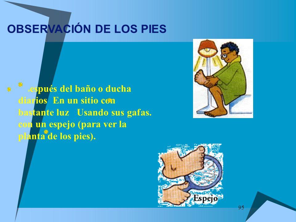 95 OBSERVACIÓN DE LOS PIES D espués del baño o ducha diarios En un sitio con bastante luz Usando sus gafas. con un espejo (para ver la planta de los p