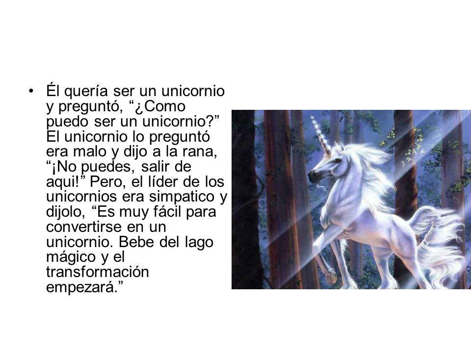 Él quería ser un unicornio y preguntó, ¿Como puedo ser un unicornio? El unicornio lo preguntó era malo y dijo a la rana, ¡No puedes, salir de aqui! Pe